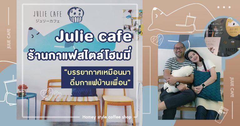 Julie café ร้านกาแฟสไตล์โฮมมี่ บรรยากาศเหมือนมาดื่มกาแฟบ้านเพื่อน